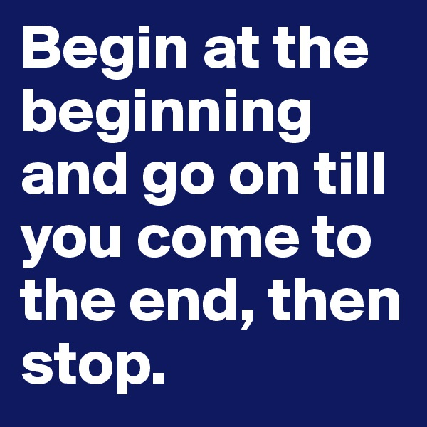 Begin at the beginning and go on till you come to the end, then stop.