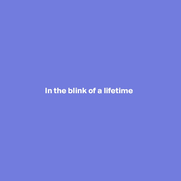 In the blink of a lifetime