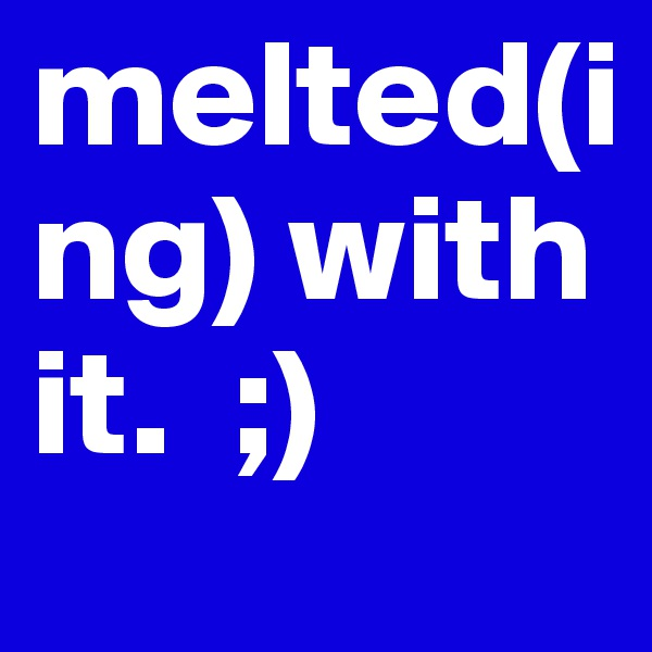 melted(ing) with it.  ;)
