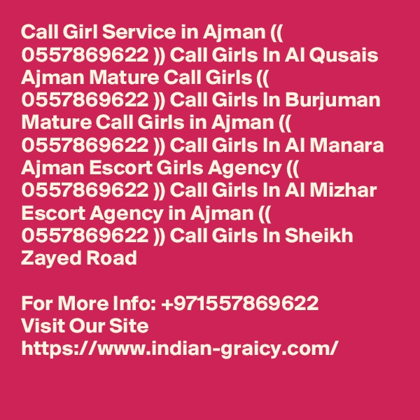 Call Girl Service in Ajman (( 0557869622 )) Call Girls In Al Qusais Ajman Mature Call Girls (( 0557869622 )) Call Girls In Burjuman Mature Call Girls in Ajman (( 0557869622 )) Call Girls In Al Manara Ajman Escort Girls Agency (( 0557869622 )) Call Girls In Al Mizhar Escort Agency in Ajman (( 0557869622 )) Call Girls In Sheikh Zayed Road  For More Info: +971557869622 Visit Our Site https://www.indian-graicy.com/