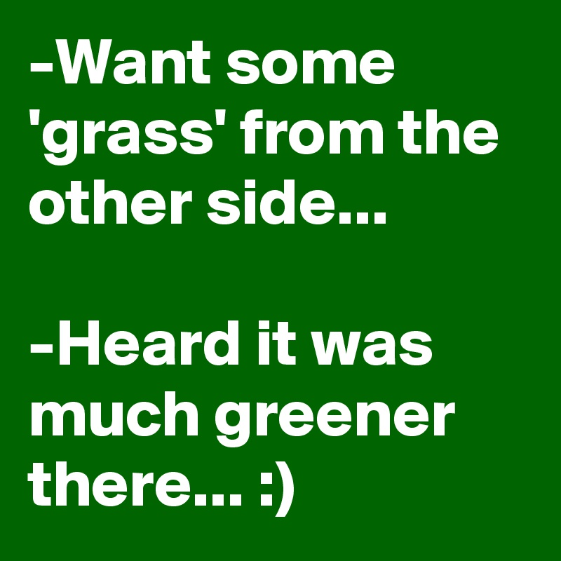 -Want some 'grass' from the other side...  -Heard it was much greener there... :)