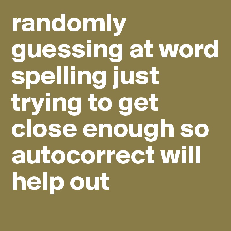 randomly guessing at word spelling just trying to get close enough so autocorrect will help out