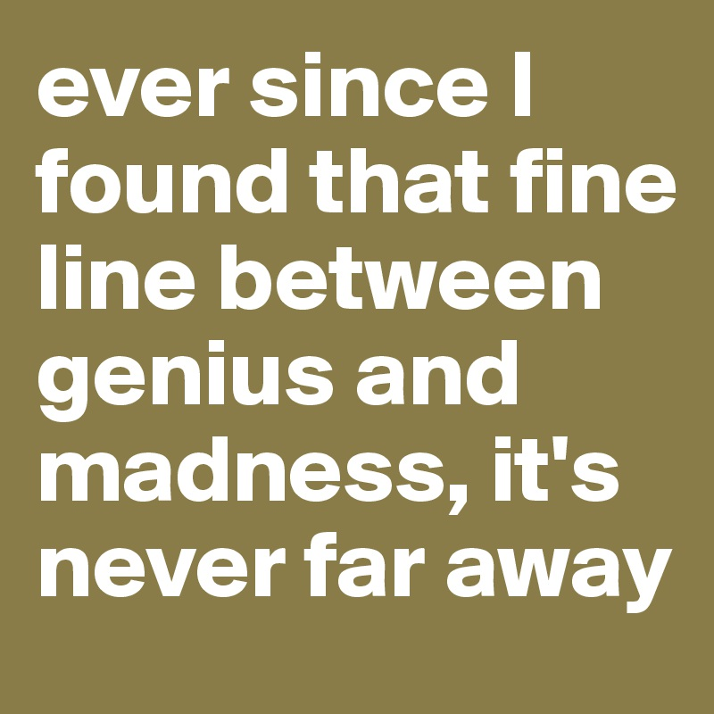 ever since I found that fine line between genius and madness, it's never far away