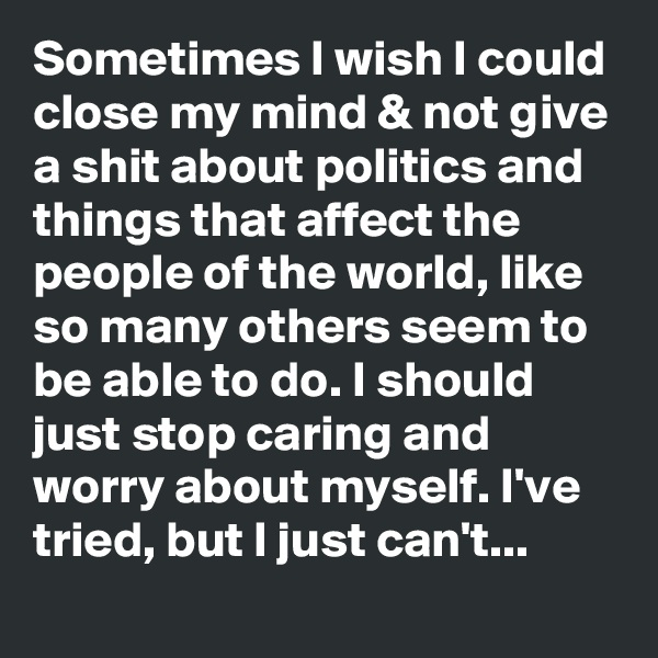 Sometimes I wish I could close my mind & not give a shit about politics and things that affect the people of the world, like so many others seem to be able to do. I should just stop caring and worry about myself. I've tried, but I just can't...