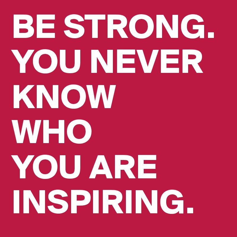 Be Strong You Never Know Who You Are Inspiring Post By Ramello