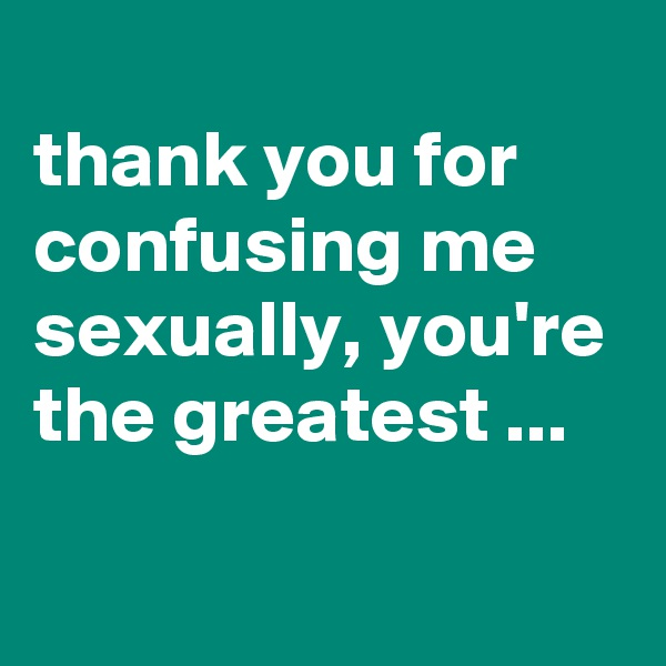 thank you for confusing me sexually, you're the greatest ...