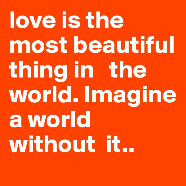 love is the most beautiful thing in   the world. Imagine a world without  it..