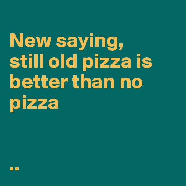 New saying,  still old pizza is better than no pizza   ..