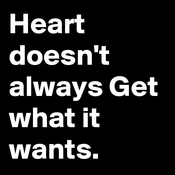 Heart doesn't always Get  what it wants.