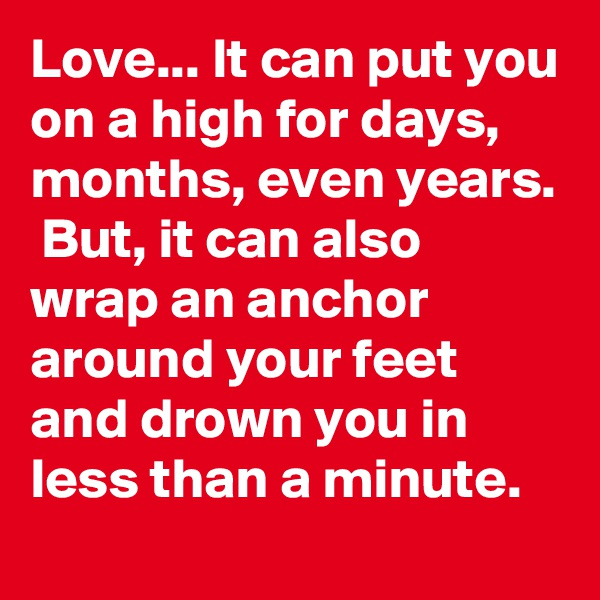 Love... It can put you on a high for days, months, even years.  But, it can also wrap an anchor around your feet and drown you in less than a minute.