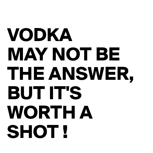 VODKA MAY NOT BE THE ANSWER, BUT IT'S WORTH A SHOT !