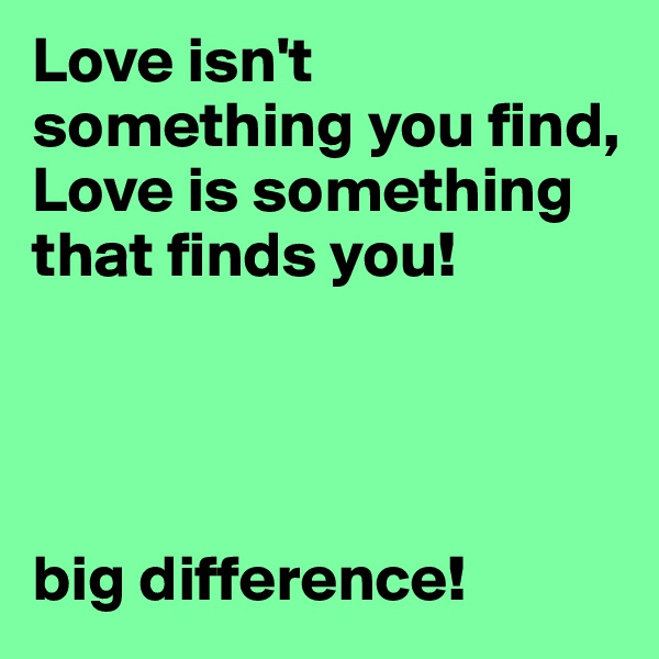 Love isn't something you find, Love is something that finds you!     big difference!