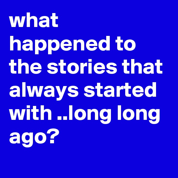 what happened to the stories that always started with ..long long ago?
