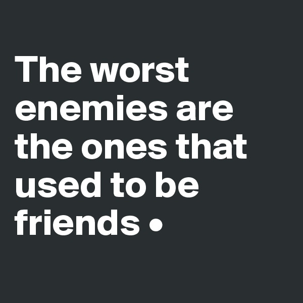 The worst enemies are the ones that used to be friends •