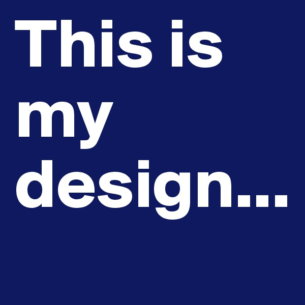This is my design...