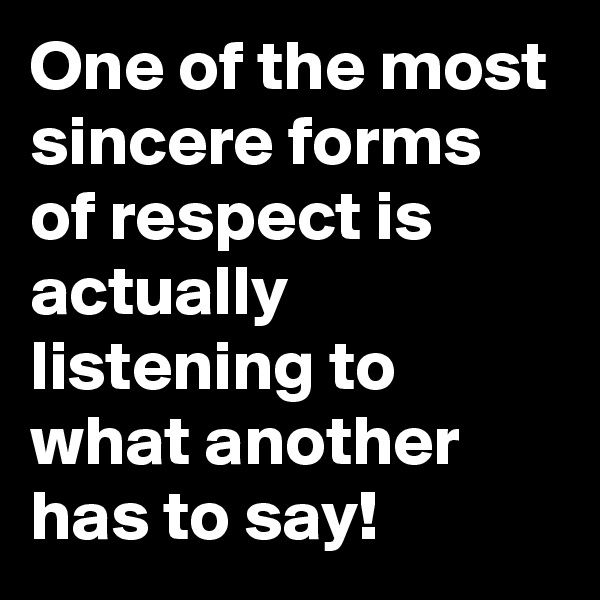 One of the most sincere forms of respect is actually listening to what another has to say!