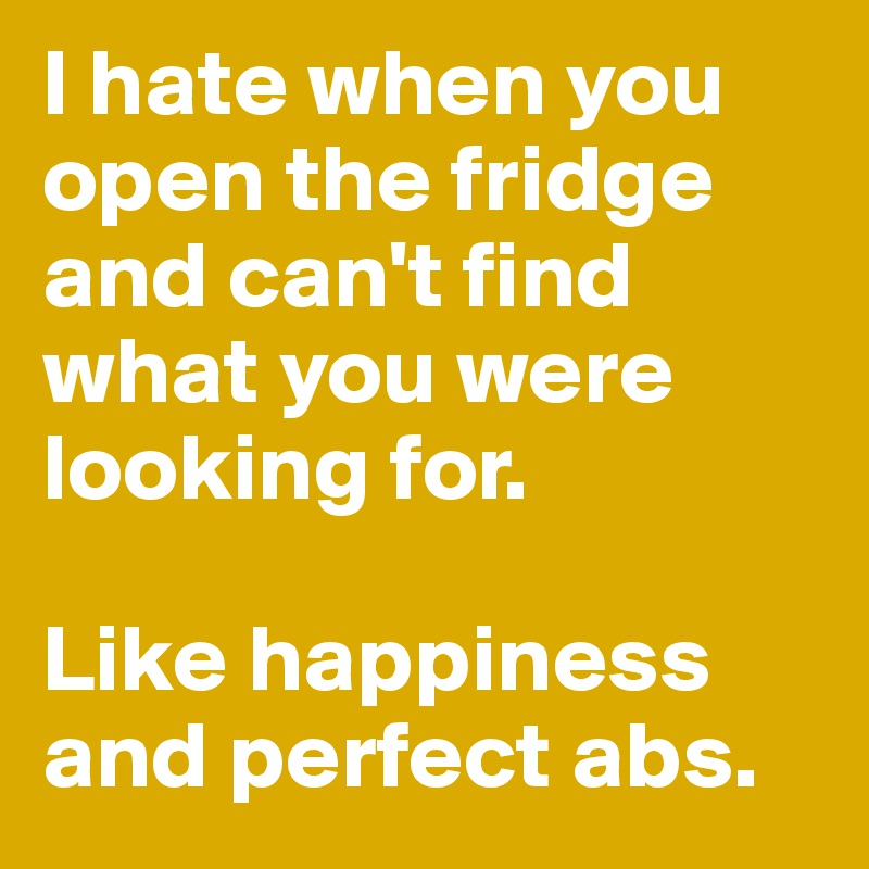 I hate when you open the fridge and can't find what you were looking for.   Like happiness and perfect abs.