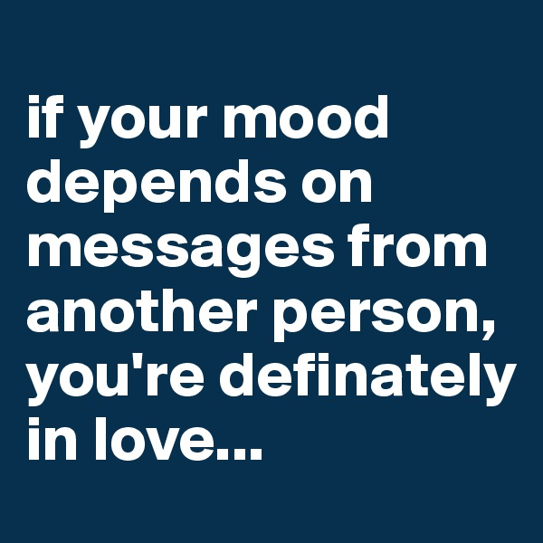 if your mood depends on messages from another person, you're definately in love...