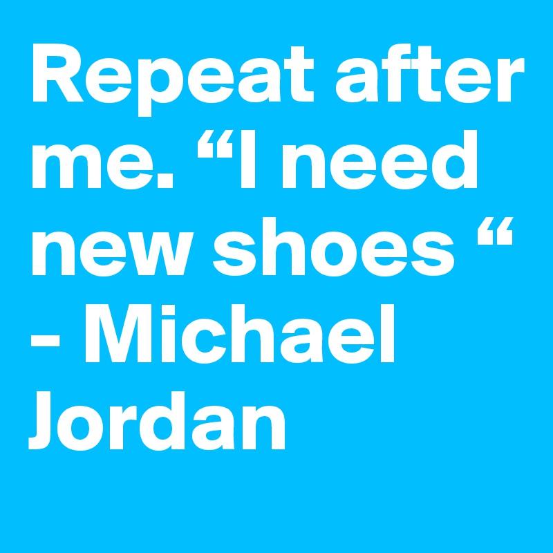 "Repeat after me. ""I need new shoes "" - Michael Jordan"