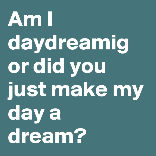 Am I daydreamig or did you just make my day a dream?