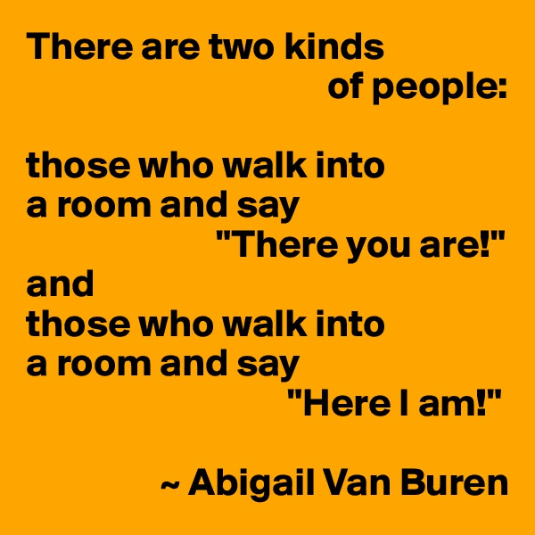 """There are two kinds                                        of people:   those who walk into  a room and say                         """"There you are!"""" and those who walk into a room and say                                  """"Here I am!""""                   ~ Abigail Van Buren"""