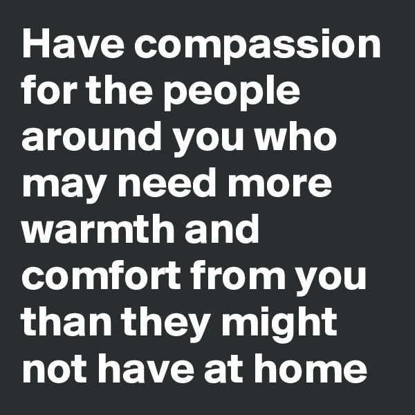 Have compassion for the people around you who may need more warmth and comfort from you than they might not have at home