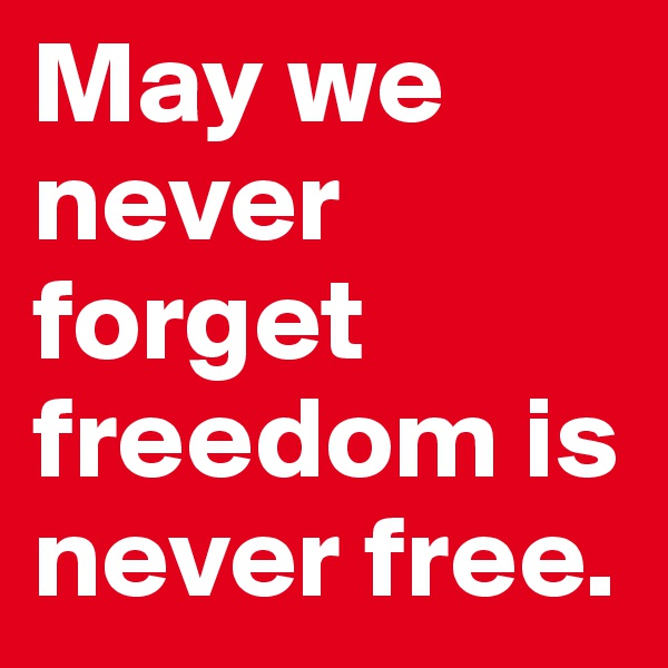 May we never forget freedom is never free.