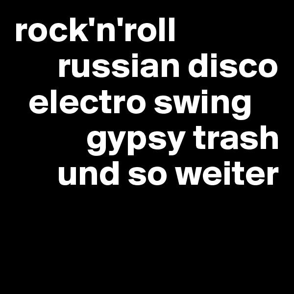 rock'n'roll       russian disco   electro swing           gypsy trash       und so weiter