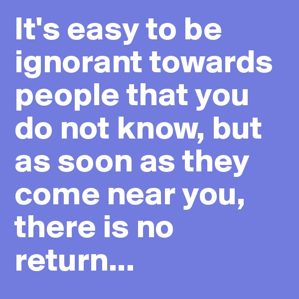 It's easy to be ignorant towards people that you do not know, but as soon as they come near you, there is no return...