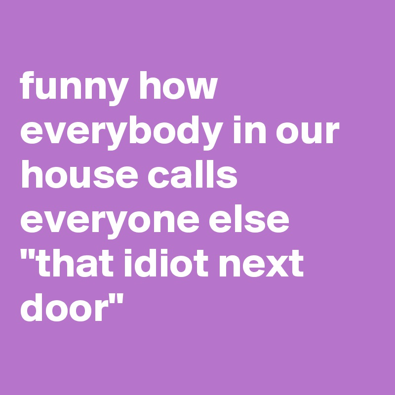 """funny how everybody in our house calls everyone else """"that idiot next door"""""""