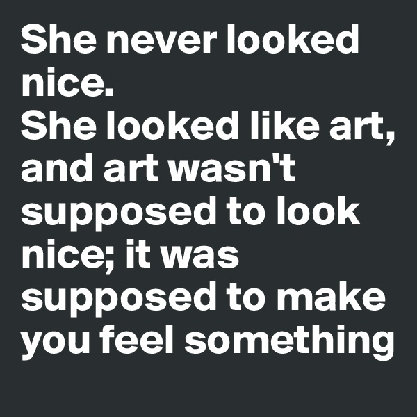 She never looked nice.  She looked like art, and art wasn't supposed to look nice; it was supposed to make you feel something