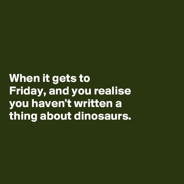 When it gets to  Friday, and you realise  you haven't written a  thing about dinosaurs.