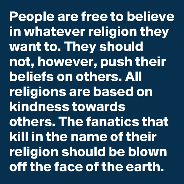 People are free to believe in whatever religion they want to. They should not, however, push their beliefs on others. All religions are based on kindness towards others. The fanatics that kill in the name of their religion should be blown off the face of the earth.