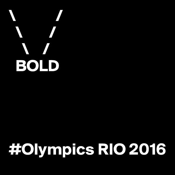 \            /   \        /     \    /   BOLD     #Olympics RIO 2016