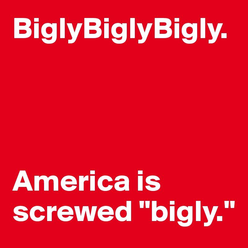"BiglyBiglyBigly.     America is screwed ""bigly."""