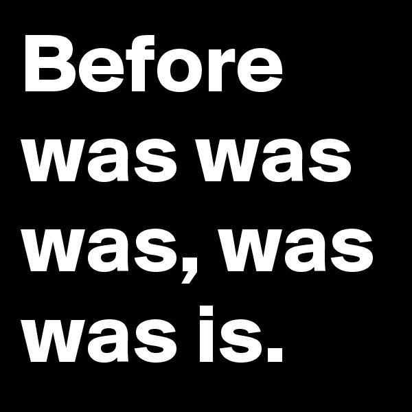Before was was was, was was is.