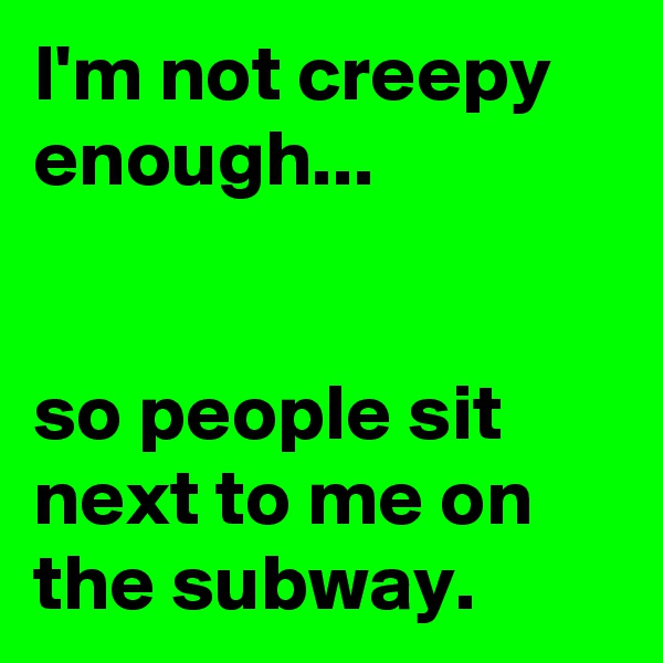 I'm not creepy enough...   so people sit next to me on the subway.