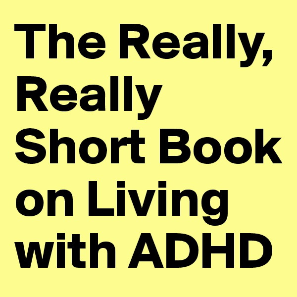 The Really, Really Short Book on Living with ADHD