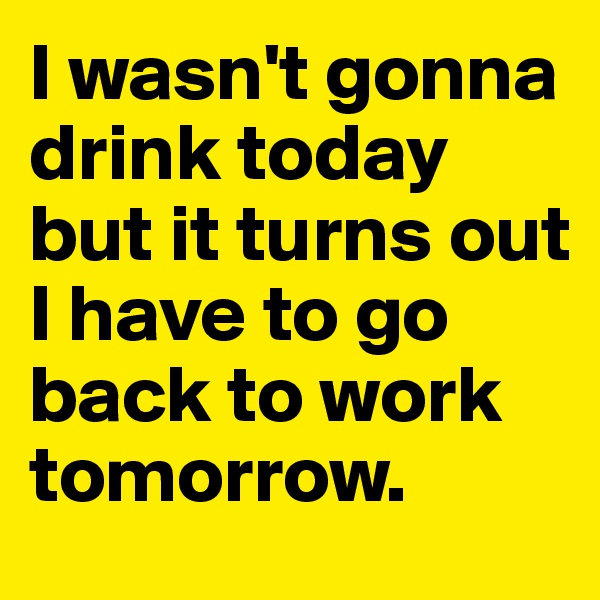 I wasn't gonna drink today but it turns out I have to go back to work tomorrow.