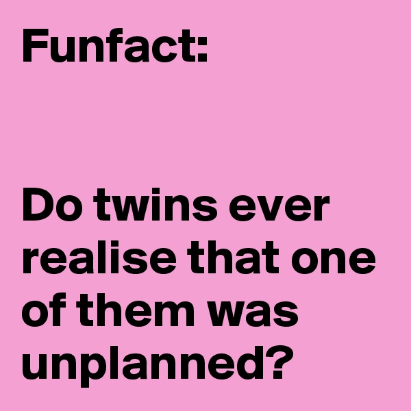 Funfact:    Do twins ever realise that one of them was unplanned?