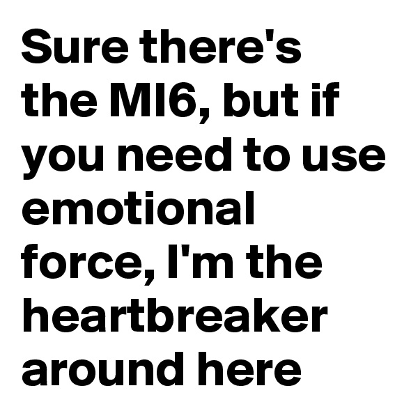 Sure there's the MI6, but if you need to use emotional force, I'm the heartbreaker around here