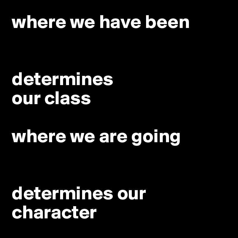 where we have been   determines our class  where we are going   determines our character