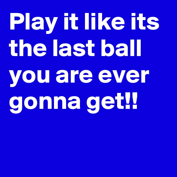 Play it like its the last ball you are ever gonna get!!