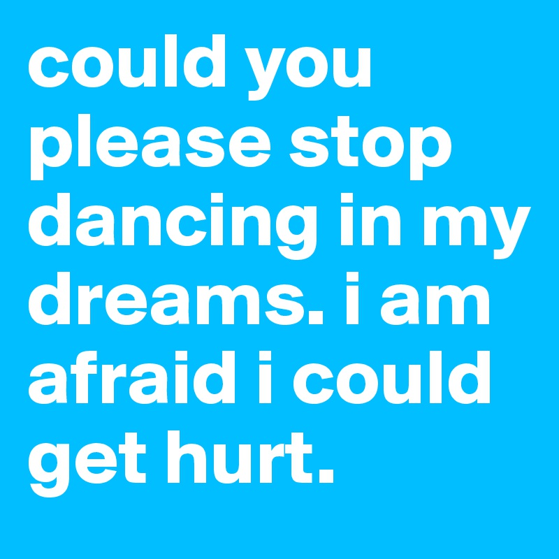 could you please stop dancing in my dreams. i am afraid i could get hurt.