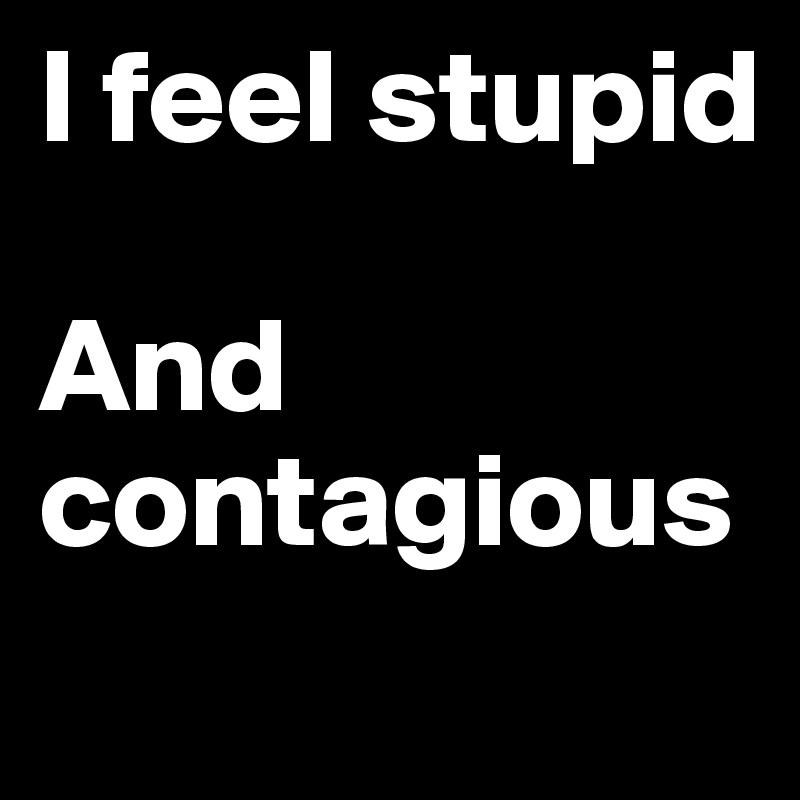 I feel stupid