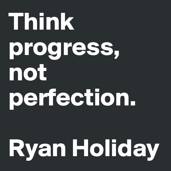 Think progress, not perfection.   Ryan Holiday