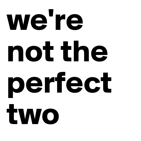 we're not the perfect two