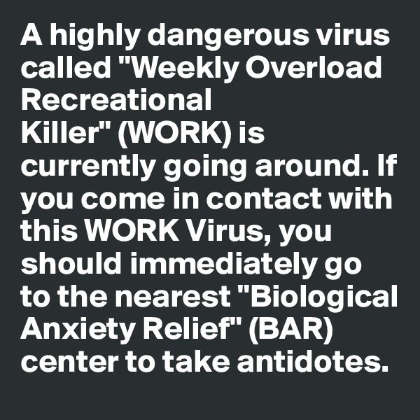 """A highly dangerous virus called """"Weekly Overload Recreational Killer"""" (WORK) is currently going around. If you come in contact with this WORK Virus, you should immediately go to the nearest """"Biological Anxiety Relief"""" (BAR) center to take antidotes."""
