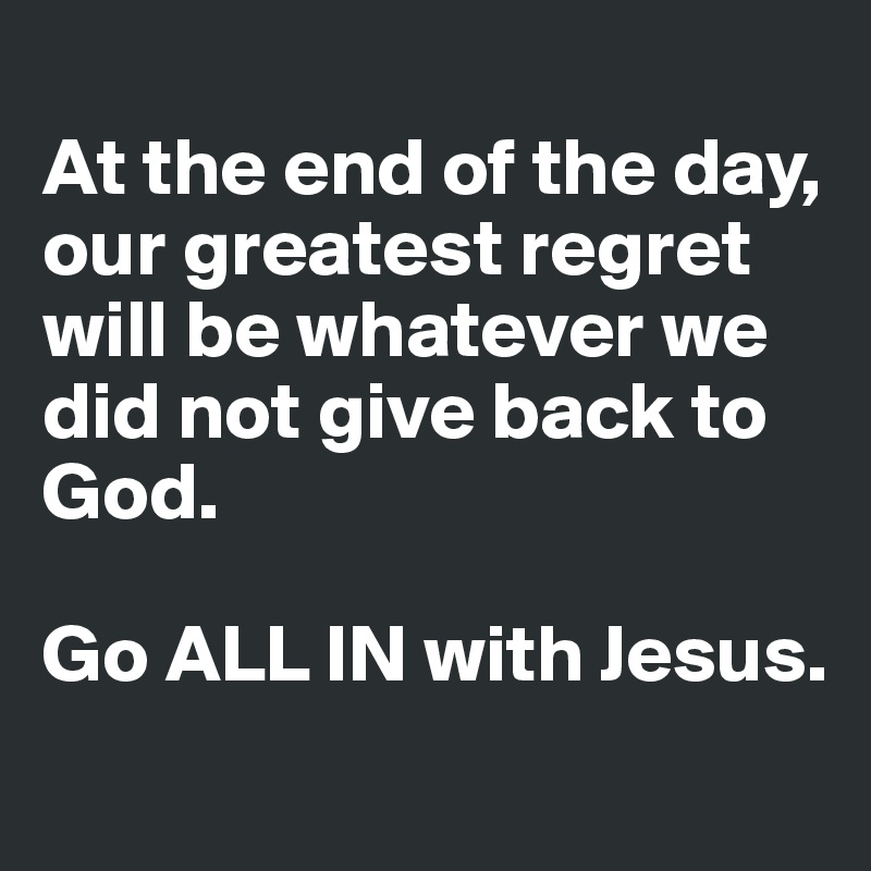 At the end of the day, our greatest regret will be whatever we did not give back to God.  Go ALL IN with Jesus.