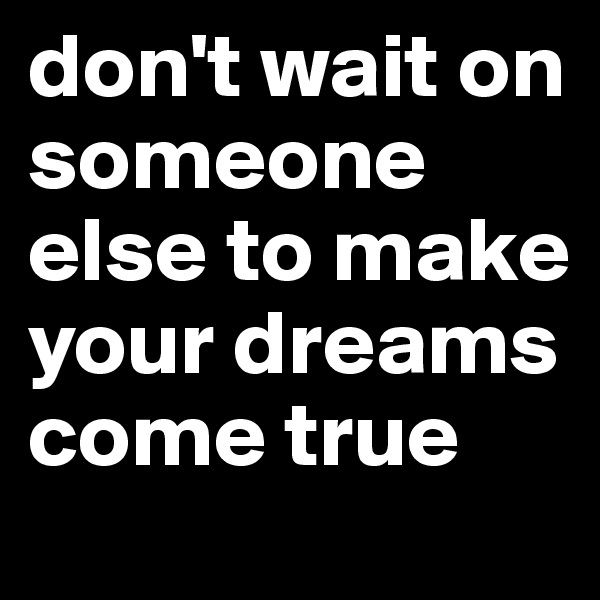 don't wait on someone else to make your dreams come true